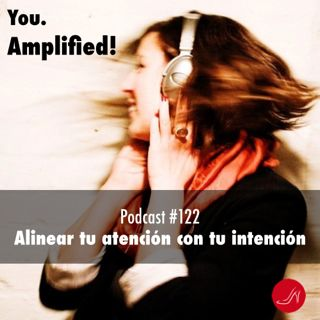 Alinear tu atencion con tu intencion Podcast 122
