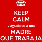 Keep calm y agradece a una madre que trabaja