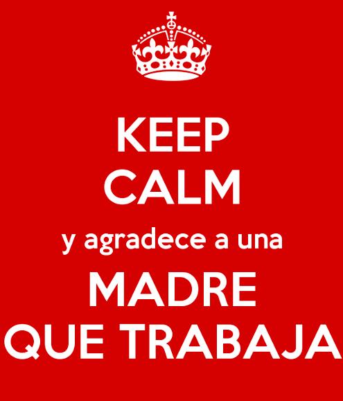 Keep calm y agradece a una madre que trabaja. No te pierdas estas estrategias para madres que trabajan!