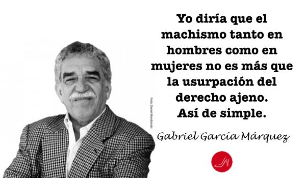 Frase sobre machismo de Gabriel Garcia Marquez - Yo diría que el machismo tanto en hombres como en mujeres no es otra cosa que la usurpación del derecho ajeno
