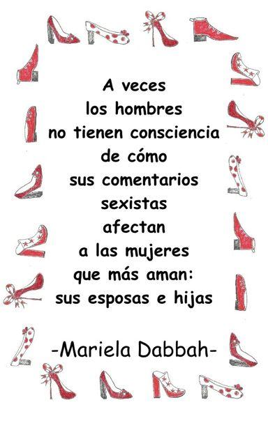Los hombres son sexistas frase de Mariela Dabbah - A veces los hombres no tienen consciencia de cómo sus comentarios sexistas afectan a las mujeres que más aman: Sus esposas e hijas